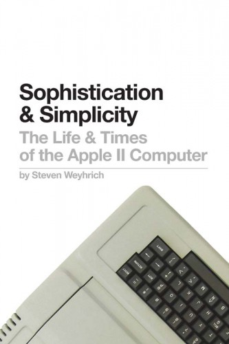 Sophistication & Simplicity: The Life & Times of the Apple II Computer